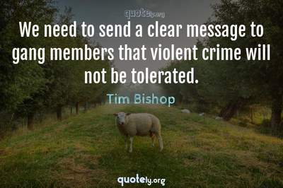 Photo Quote of We need to send a clear message to gang members that violent crime will not be tolerated.