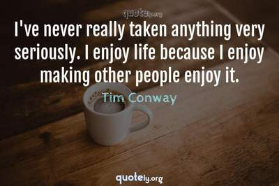 Photo Quote of I've never really taken anything very seriously. I enjoy life because I enjoy making other people enjoy it.