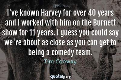 Photo Quote of I've known Harvey for over 40 years and I worked with him on the Burnett show for 11 years. I guess you could say we're about as close as you can get to being a comedy team.