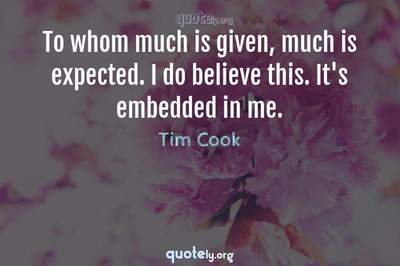 Photo Quote of To whom much is given, much is expected. I do believe this. It's embedded in me.
