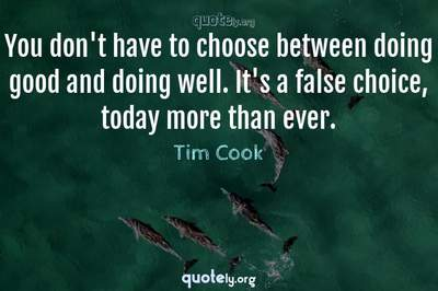 Photo Quote of You don't have to choose between doing good and doing well. It's a false choice, today more than ever.