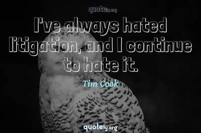 Photo Quote of I've always hated litigation, and I continue to hate it.