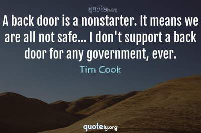 Photo Quote of A back door is a nonstarter. It means we are all not safe... I don't support a back door for any government, ever.