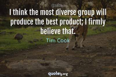 Photo Quote of I think the most diverse group will produce the best product; I firmly believe that.
