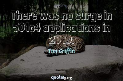 Photo Quote of There was no surge in 501c4 applications in 2010.