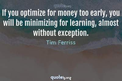 Photo Quote of If you optimize for money too early, you will be minimizing for learning, almost without exception.