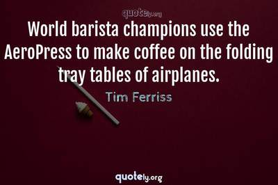 Photo Quote of World barista champions use the AeroPress to make coffee on the folding tray tables of airplanes.