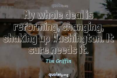 Photo Quote of My whole deal is reforming, changing, shaking up Washington. It sure needs it.