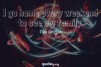 Photo Quote of I go home every weekend to see my family.
