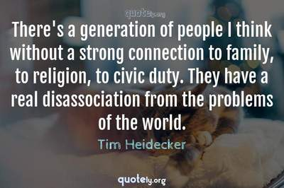 Photo Quote of There's a generation of people I think without a strong connection to family, to religion, to civic duty. They have a real disassociation from the problems of the world.