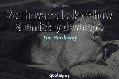 Photo Quote of You have to look at how chemistry develops.