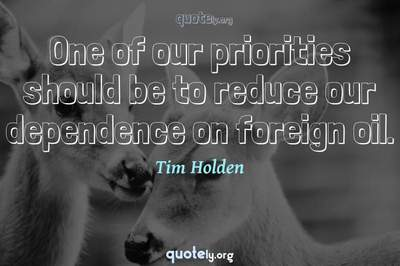 Photo Quote of One of our priorities should be to reduce our dependence on foreign oil.