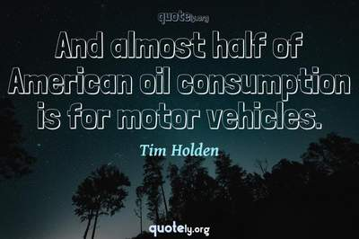 Photo Quote of And almost half of American oil consumption is for motor vehicles.
