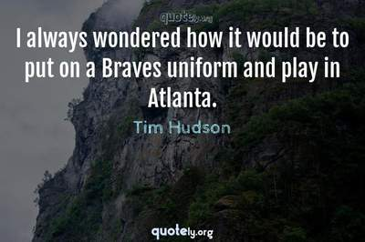 Photo Quote of I always wondered how it would be to put on a Braves uniform and play in Atlanta.