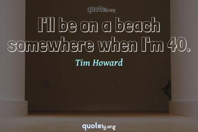 Photo Quote of I'll be on a beach somewhere when I'm 40.