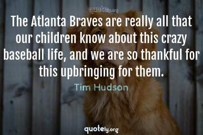 Photo Quote of The Atlanta Braves are really all that our children know about this crazy baseball life, and we are so thankful for this upbringing for them.