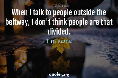 Photo Quote of When I talk to people outside the beltway, I don't think people are that divided.