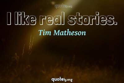 Photo Quote of I like real stories.