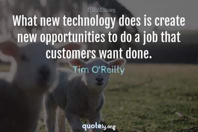 Photo Quote of What new technology does is create new opportunities to do a job that customers want done.