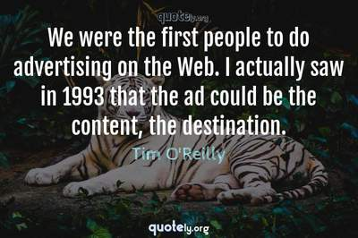 Photo Quote of We were the first people to do advertising on the Web. I actually saw in 1993 that the ad could be the content, the destination.