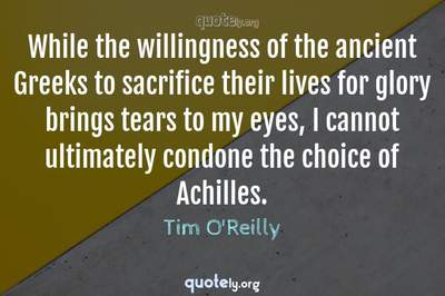 Photo Quote of While the willingness of the ancient Greeks to sacrifice their lives for glory brings tears to my eyes, I cannot ultimately condone the choice of Achilles.