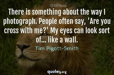 Photo Quote of There is something about the way I photograph. People often say, 'Are you cross with me?' My eyes can look sort of... like a wall.