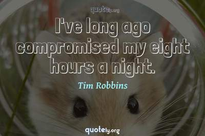 Photo Quote of I've long ago compromised my eight hours a night.