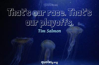 Photo Quote of That's our race. That's our playoffs.