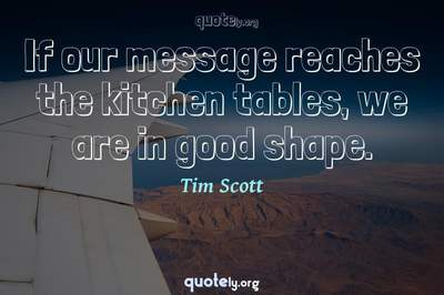 Photo Quote of If our message reaches the kitchen tables, we are in good shape.