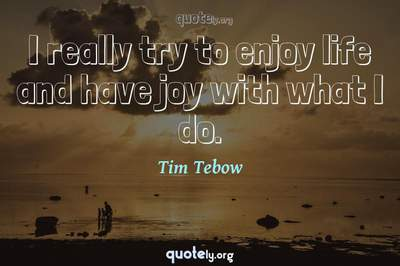 Photo Quote of I really try to enjoy life and have joy with what I do.