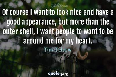 Photo Quote of Of course I want to look nice and have a good appearance, but more than the outer shell, I want people to want to be around me for my heart.