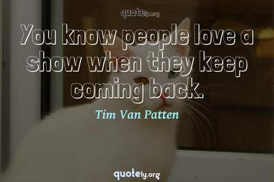 Photo Quote of You know people love a show when they keep coming back.