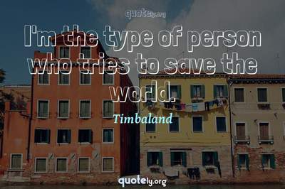 Photo Quote of I'm the type of person who tries to save the world.