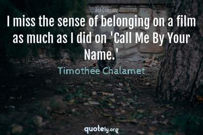 Photo Quote of I miss the sense of belonging on a film as much as I did on 'Call Me By Your Name.'