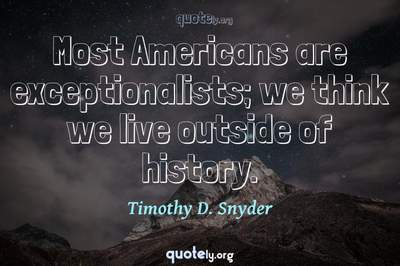 Photo Quote of Most Americans are exceptionalists; we think we live outside of history.