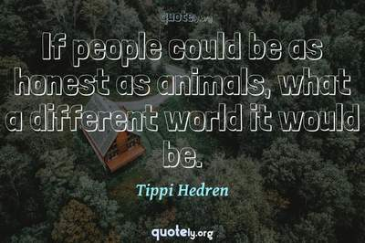 Photo Quote of If people could be as honest as animals, what a different world it would be.