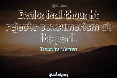 Photo Quote of Ecological thought rejects consumerism at its peril.