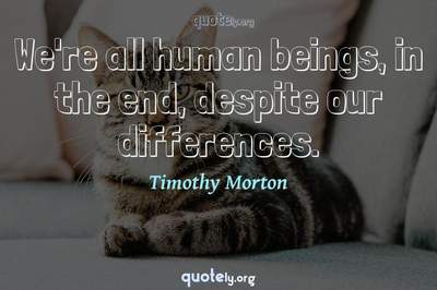 Photo Quote of We're all human beings, in the end, despite our differences.