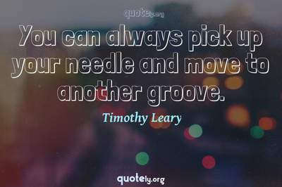 Photo Quote of You can always pick up your needle and move to another groove.