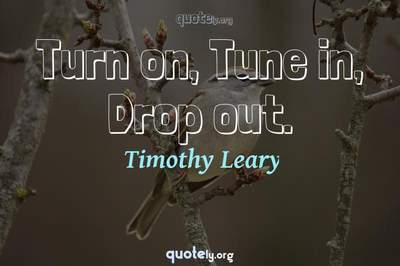 Photo Quote of Turn on, Tune in, Drop out.