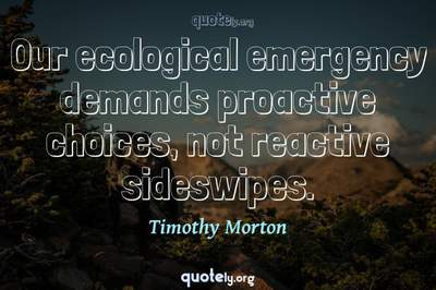 Photo Quote of Our ecological emergency demands proactive choices, not reactive sideswipes.