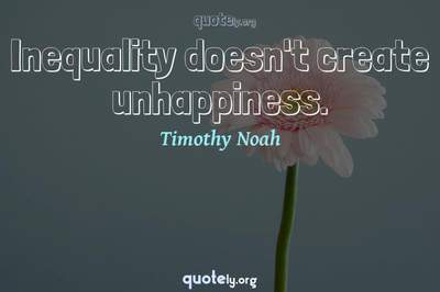Photo Quote of Inequality doesn't create unhappiness.