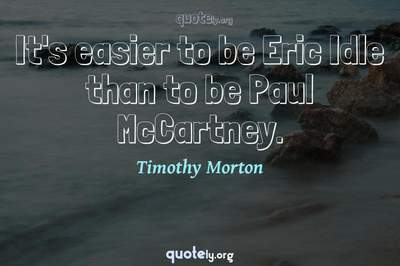 Photo Quote of It's easier to be Eric Idle than to be Paul McCartney.