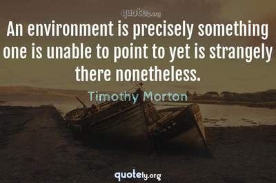 Photo Quote of An environment is precisely something one is unable to point to yet is strangely there nonetheless.