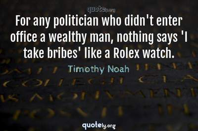 Photo Quote of For any politician who didn't enter office a wealthy man, nothing says 'I take bribes' like a Rolex watch.
