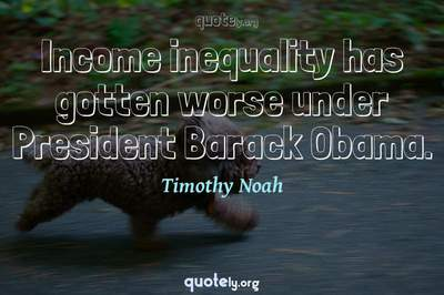 Photo Quote of Income inequality has gotten worse under President Barack Obama.