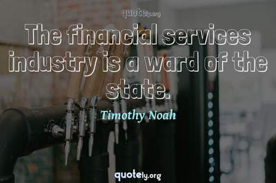Photo Quote of The financial services industry is a ward of the state.