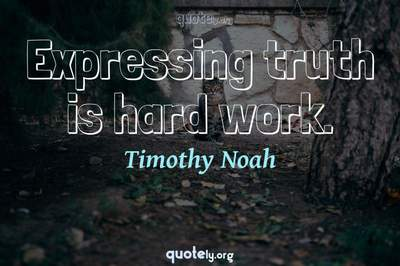 Photo Quote of Expressing truth is hard work.