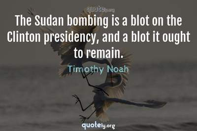 Photo Quote of The Sudan bombing is a blot on the Clinton presidency, and a blot it ought to remain.
