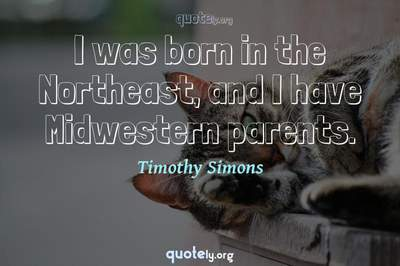 Photo Quote of I was born in the Northeast, and I have Midwestern parents.